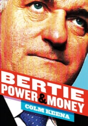 Bertie Ahern: The Man Who Blew the Boom: Power & Money ebook by Colm   Keena