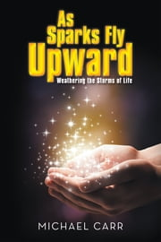 As Sparks Fly Upwards - Weathering the Storms of Life ebook by Michael Carr