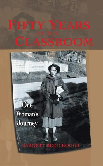 FIFTY YEARS IN THE CLASSROOM - One Woman's Journey ebook by Garnett Reed Boggs