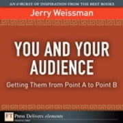 You and Your Audience - Getting Them from Point A to Point B ebook by Jerry Weissman