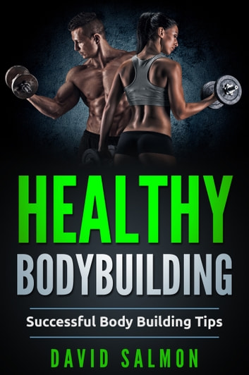 Healthy Bodybuilding - Successful body building tips ebook by David Salmon