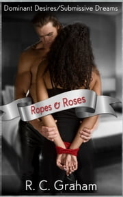 Dominant Desires/Submissive Dreams - Ropes and Roses ebook by R. C.  Graham