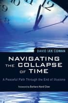 Navigating the Collapse of Time: A Peaceful Path Through the End of Illusion ebook by Cowan,David