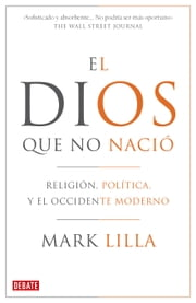 El Dios que no nació - Religión, política y el Occidente moderno ebook by Mark Lilla
