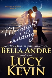 The Moonlight Wedding (Married in Malibu) ebook by Bella Andre, Lucy Kevin
