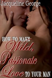 How To Make Wild Passionate Love To Your Man ebook by Jacqueline George