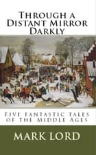 Through a Distant Mirror Darkly - Five fantastic tales of the Middle Ages ebook by Mark Lord
