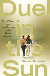 Duel in the Sun - Tom Watson and Jack Nicklaus in the Battle of Turn ebook by Michael Corcoran