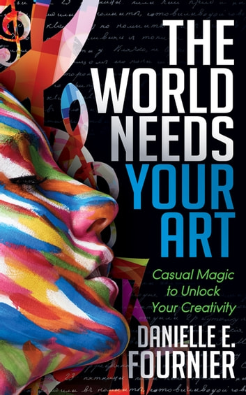 The World Needs Your Art - Casual Magic to Unlock Your Creativity ebook by Danielle E. Fournier