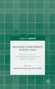 Building Confidence in East Asia - Maritime Conflicts, Interdependence and Asian Identity Thinking ebook by Kazuhiko Togo,GVC Naidu