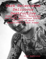 """Dark Delectable Delicious Destructive - Poems for Goths, Gangsters and Other Mysterious Souls"": ""20 Years of Nick Armbrister's Dark Poems"" ebook by Nick Armbrister"