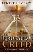 The Jerusalem Creed - A Sean Wyatt Thriller ebook by Ernest Dempsey