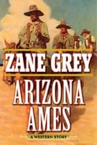 Arizona Ames - A Western Story ebook by Zane Grey, Joe Wheeler