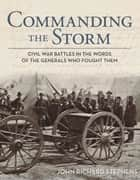 Commanding the Storm - Civil War Battles in the Words of the Generals Who Fought Them ebook by John Richard Stephens