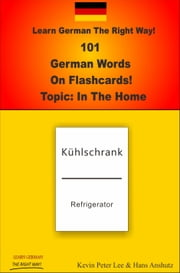 Learn German The Right Way! 101 German Words On Flashcards! Topic: In The Home ebook by Kevin Peter Lee