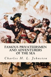Famous Privateersmen and Adventurers of the Sea ebook by Charles H. L. Johnston