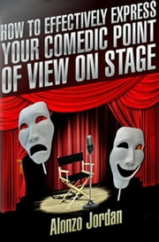 How To Effectively Express Your Comedic Point Of View On Stage ebook by Alonzo Jordan