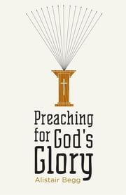 Preaching for God's Glory (Repackaged Edition) ebook by Alistair Begg