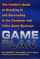 Game Plan - The Insider's Guide to Breaking In and Succeeding in the Computer and Video Game Business ebook by Alan Gershenfeld, Mark Loparco, Cecilia Barajas