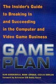 Game Plan - The Insider's Guide to Breaking In and Succeeding in the Computer and Video Game Business ebook by Alan Gershenfeld,Mark Loparco,Cecilia Barajas