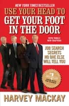 Use Your Head to Get Your Foot in the Door - Job Search Secrets No One Else Will Tell You ebook by Harvey Mackay