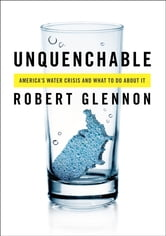 Unquenchable - America's Water Crisis and What To Do About It ebook by Robert Jerome Glennon
