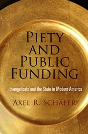 Piety and Public Funding - Evangelicals and the State in Modern America ebook by Axel R. Schäfer
