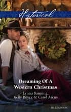 Dreaming Of A Western Christmas/His Christmas Belle/The Cowboy Of Christmas Past/Snowbound With The Cowboy ebook by Lynna Banning, Kelly Boyce, Carol Arens