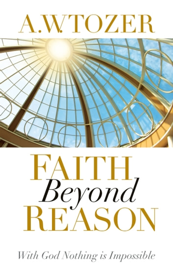 Faith Beyond Reason - With God Nothing is Impossible ebook by A.W. Tozer