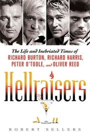 Hellraisers - The Life and Inebriated Times of Richard Burton, Richard Harris, Peter O'Toole, and Oliver Reed ebook by Robert Sellers