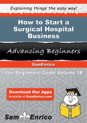 How to Start a Surgical Hospital Business - How to Start a Surgical Hospital Business ebook by Earleen Hightower