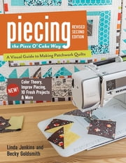 Piecing the Piece O' Cake Way - A Visual Guide to Making Patchwork Quilts - New! Color Theory, Improv Piecing, 10 Fresh Projects & More ebook by Becky Goldsmith,Linda Jenkins