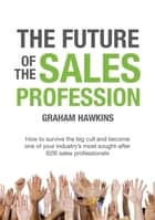 The Future of the Sales Profession - How to survive the big cull and become one of your industry's most sought after B2B sales professionals ebook by Hawkins Graham