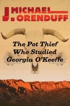The Pot Thief Who Studied Georgia O'Keeffe ebook by J. Michael Orenduff