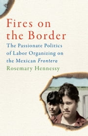 Fires on the Border - The Passionate Politics of Labor Organizing on the Mexican Frontera ebook by Rosemary Hennessy