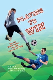 Playing to Win - Sports, Video Games, and the Culture of Play ebook by Thomas P. Oates,Robert Alan Brookey