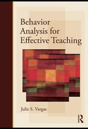 Behavior Analysis for Effective Teaching ebook by Vargas, Julie S.