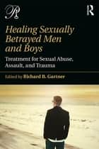Healing Sexually Betrayed Men and Boys - Treatment for Sexual Abuse, Assault, and Trauma ebook by Richard B. Gartner