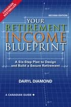 Your Retirement Income Blueprint, Second Edition - A Six-Step Plan to Design and Build a Secure Retirement ebook by Daryl Diamond