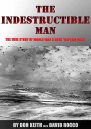 The Indestructible Man: the True Story of World War II Hero Captain Dixie