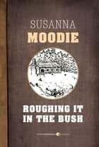 Roughing It In The Bush ebook by Susanna Moodie