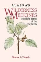 Alaska's Wilderness Medicines ebook by Eleanor G. Viereck