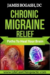 Chronic Migraine Relief: Paths to Heal Your Brain ebook by James Bogash, DC