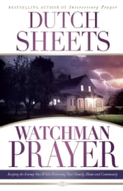 Watchman Prayer - Keeping the Enemy Out While Protecting Your Family, Home and Community ebook by Dutch Sheets