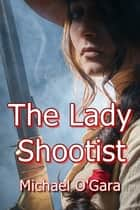 The Lady Shootist ebook by Michael O'Gara