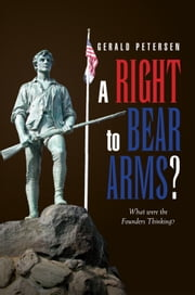 A Right to Bear Arms? - What were the Founders Thinking? ebook by Gerald Petersen