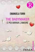The babymaker - E poi arriva l'amore ebook by Emanuela Torri