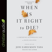 When Is It Right to Die? - A Comforting and Surprising Look at Death and Dying audiobook by Joni Eareckson Tada