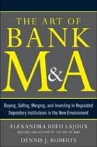 The Art of Bank M&A: Buying, Selling, Merging, and Investing in Regulated Depository Institutions in the New Environment ebook by Alexandra Lajoux, Dennis J. Roberts