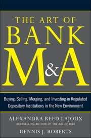 The Art of Bank M&A: Buying, Selling, Merging, and Investing in Regulated Depository Institutions in the New Environment ebook by Alexandra Lajoux,Dennis J. Roberts
